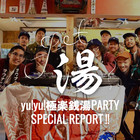 Get湯!『yu!yu!極楽銭湯PARTY』スペシャルレポートにてお届け!